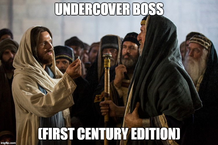 Before TV, before radio, there was... | UNDERCOVER BOSS (FIRST CENTURY EDITION) | image tagged in jesus,christ,christian,religion | made w/ Imgflip meme maker