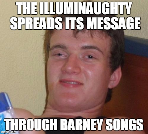 10 Guy Meme | THE ILLUMINAUGHTY SPREADS ITS MESSAGE THROUGH BARNEY SONGS | image tagged in memes,10 guy | made w/ Imgflip meme maker