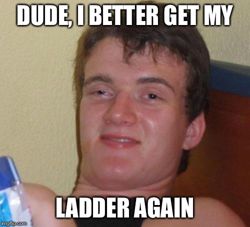 10 Guy Meme | DUDE, I BETTER GET MY LADDER AGAIN | image tagged in memes,10 guy | made w/ Imgflip meme maker