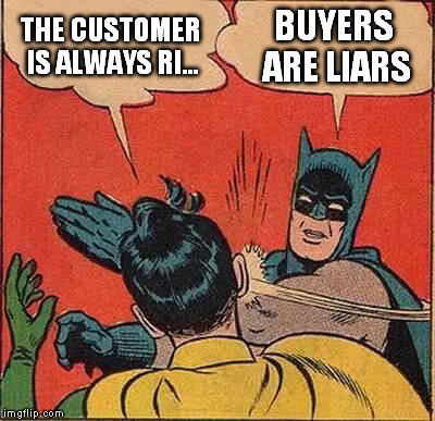 Every entry level sales management job ever | THE CUSTOMER IS ALWAYS RI... BUYERS ARE LIARS | image tagged in memes,customer service,annoying customers,retail robin,retail,batman slaps robin | made w/ Imgflip meme maker