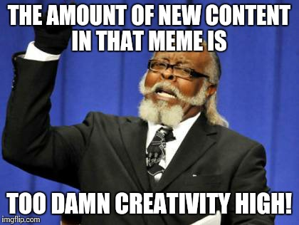 Too Damn High Meme | THE AMOUNT OF NEW CONTENT IN THAT MEME IS TOO DAMN CREATIVITY HIGH! | image tagged in memes,too damn high | made w/ Imgflip meme maker