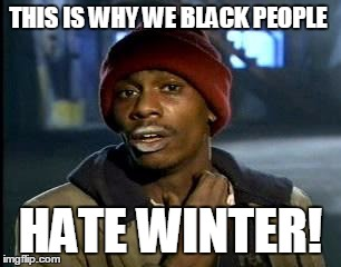 Y'all Got Any More Of That Meme | THIS IS WHY WE BLACK PEOPLE HATE WINTER! | image tagged in memes,yall got any more of | made w/ Imgflip meme maker