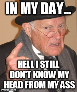 Back In My Day Meme | IN MY DAY... HELL I STILL DON'T KNOW MY HEAD FROM MY ASS | image tagged in memes,back in my day | made w/ Imgflip meme maker
