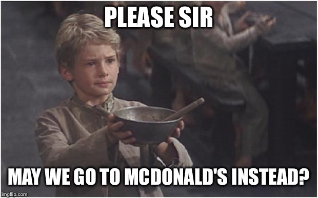 Oliver Twist Please Sir | PLEASE SIR MAY WE GO TO MCDONALD'S INSTEAD? | image tagged in oliver twist please sir | made w/ Imgflip meme maker