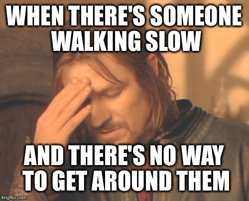 Frustrated Boromir Meme | WHEN THERE'S SOMEONE WALKING SLOW AND THERE'S NO WAY TO GET AROUND THEM | image tagged in memes,frustrated boromir | made w/ Imgflip meme maker