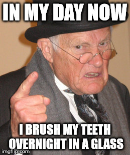 Back In My Day Meme | IN MY DAY NOW I BRUSH MY TEETH OVERNIGHT IN A GLASS | image tagged in memes,back in my day | made w/ Imgflip meme maker