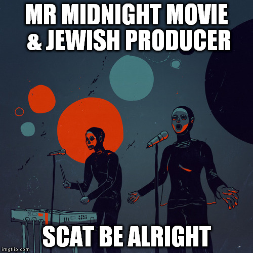MR MIDNIGHT MOVIE & JEWISH PRODUCER SCAT BE ALRIGHT | made w/ Imgflip meme maker