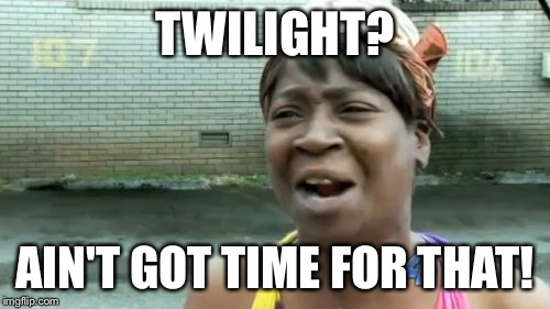 Aint Nobody Got Time For That Meme | TWILIGHT? AIN'T GOT TIME FOR THAT! | image tagged in memes,aint nobody got time for that | made w/ Imgflip meme maker
