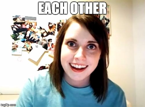 Overly Attached Girlfriend Meme | EACH OTHER | image tagged in memes,overly attached girlfriend | made w/ Imgflip meme maker