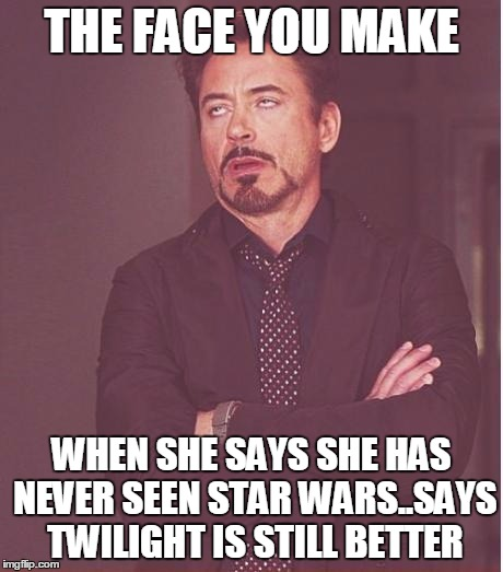 THE FACE YOU MAKE WHEN SHE SAYS SHE HAS NEVER SEEN STAR WARS..SAYS TWILIGHT IS STILL BETTER | image tagged in memes,face you make robert downey jr | made w/ Imgflip meme maker