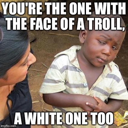 Third World Skeptical Kid Meme | YOU'RE THE ONE WITH THE FACE OF A TROLL, A WHITE ONE TOO | image tagged in memes,third world skeptical kid | made w/ Imgflip meme maker