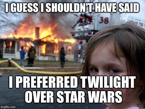 Disaster Girl Meme | I GUESS I SHOULDN'T HAVE SAID I PREFERRED TWILIGHT OVER STAR WARS | image tagged in memes,disaster girl | made w/ Imgflip meme maker
