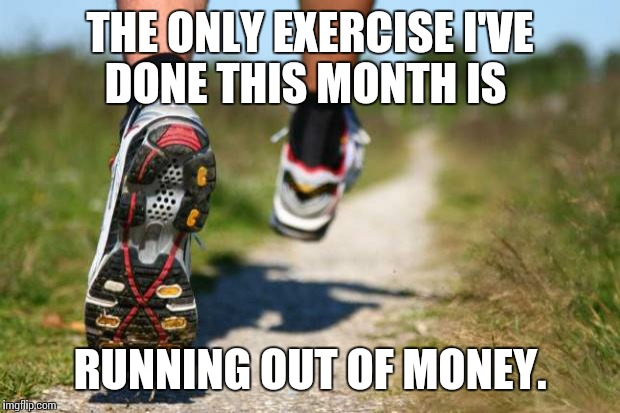 The only exercise | THE ONLY EXERCISE I'VE DONE THIS MONTH IS RUNNING OUT OF MONEY. | image tagged in running shoes | made w/ Imgflip meme maker