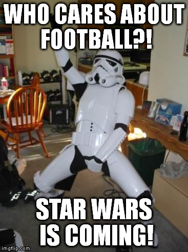 Star Wars Fan | WHO CARES ABOUT FOOTBALL?! STAR WARS IS COMING! | image tagged in star wars fan | made w/ Imgflip meme maker