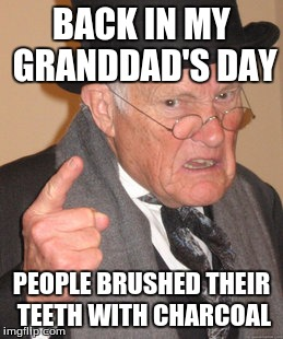 Back In My Day Meme | BACK IN MY GRANDDAD'S DAY PEOPLE BRUSHED THEIR TEETH WITH CHARCOAL | image tagged in memes,back in my day | made w/ Imgflip meme maker