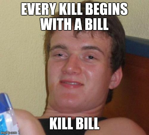 10 Guy Meme | EVERY KILL BEGINS WITH A BILL KILL BILL | image tagged in memes,10 guy | made w/ Imgflip meme maker