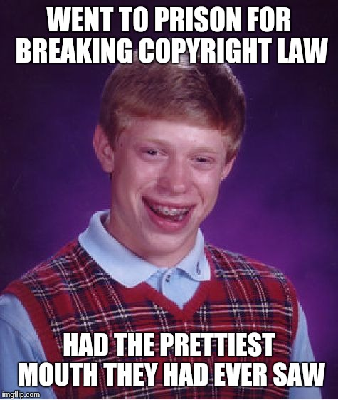 Bad Luck Brian Meme | WENT TO PRISON FOR BREAKING COPYRIGHT LAW HAD THE PRETTIEST MOUTH THEY HAD EVER SAW | image tagged in memes,bad luck brian | made w/ Imgflip meme maker
