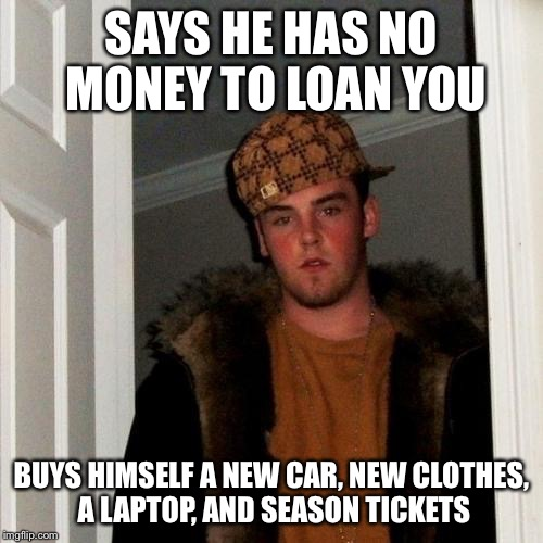 Scumbag Steve Meme | SAYS HE HAS NO MONEY TO LOAN YOU BUYS HIMSELF A NEW CAR, NEW CLOTHES, A LAPTOP, AND SEASON TICKETS | image tagged in memes,scumbag steve | made w/ Imgflip meme maker