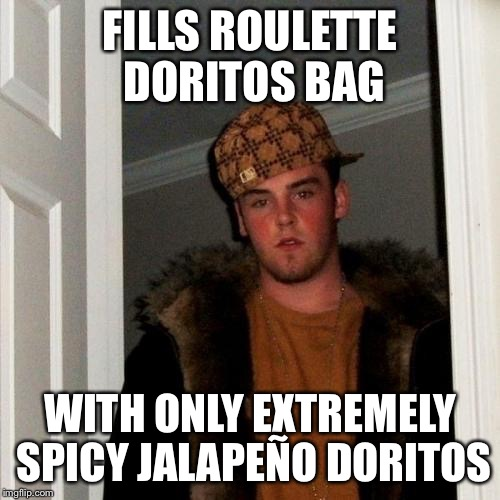 Scumbag Steve Meme | FILLS ROULETTE DORITOS BAG WITH ONLY EXTREMELY SPICY JALAPEÑO DORITOS | image tagged in memes,scumbag steve | made w/ Imgflip meme maker