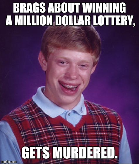 Bad Luck Brian Meme | BRAGS ABOUT WINNING A MILLION DOLLAR LOTTERY, GETS MURDERED. | image tagged in memes,bad luck brian | made w/ Imgflip meme maker