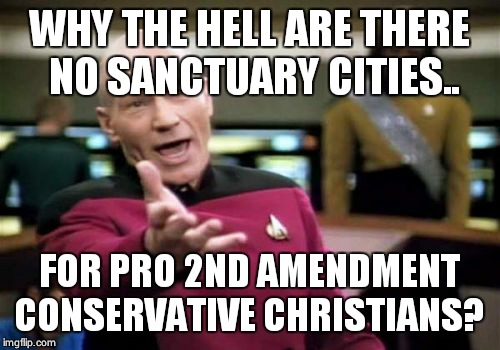 Picard Wtf Meme | WHY THE HELL ARE THERE NO SANCTUARY CITIES.. FOR PRO 2ND AMENDMENT CONSERVATIVE CHRISTIANS? | image tagged in memes,picard wtf | made w/ Imgflip meme maker