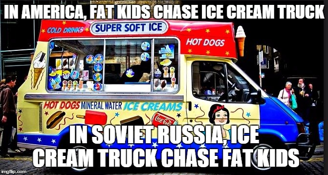 ice cream truck | IN AMERICA, FAT KIDS CHASE ICE CREAM TRUCK IN SOVIET RUSSIA, ICE CREAM TRUCK CHASE FAT KIDS | image tagged in ice cream truck | made w/ Imgflip meme maker