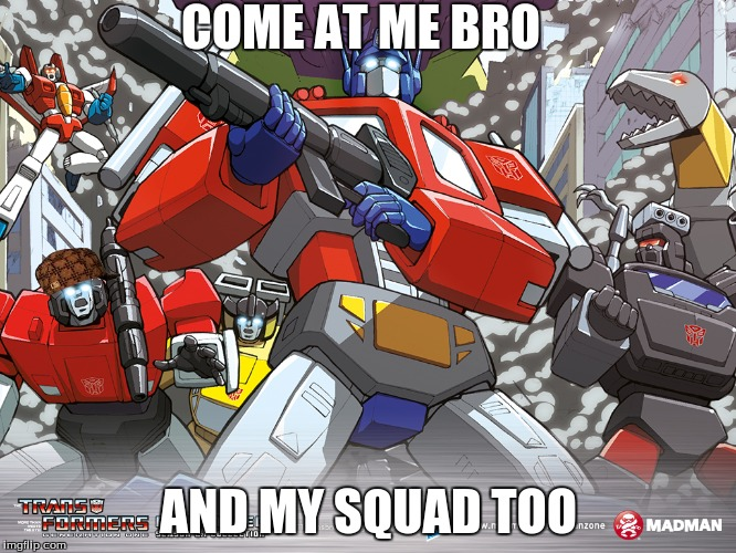 Come at me bruh | COME AT ME BRO AND MY SQUAD TOO | image tagged in sideswipe | made w/ Imgflip meme maker