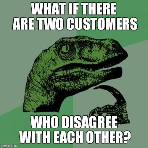 Philosoraptor Meme | WHAT IF THERE ARE TWO CUSTOMERS WHO DISAGREE WITH EACH OTHER? | image tagged in memes,philosoraptor | made w/ Imgflip meme maker