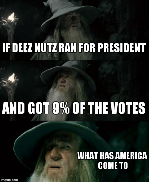 Confused Gandalf Meme | IF DEEZ NUTZ RAN FOR PRESIDENT AND GOT 9% OF THE VOTES WHAT HAS AMERICA COME TO | image tagged in memes,confused gandalf | made w/ Imgflip meme maker