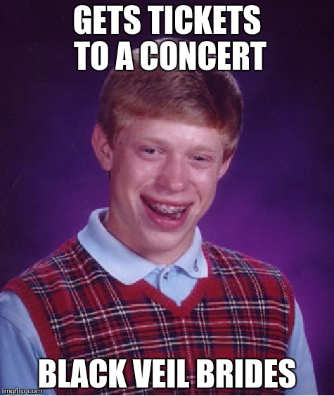 Bad Luck Brian Meme | GETS TICKETS TO A CONCERT BLACK VEIL BRIDES | image tagged in memes,bad luck brian | made w/ Imgflip meme maker