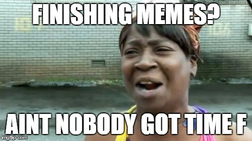 Aint Nobody Got Time For That Meme | FINISHING MEMES? AINT NOBODY GOT TIME F | image tagged in memes,aint nobody got time for that | made w/ Imgflip meme maker