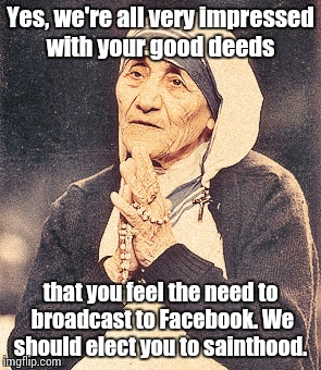 Mother Teresa | Yes, we're all very impressed with your good deeds that you feel the need to broadcast to Facebook. We should elect you to sainthood. | image tagged in mother teresa | made w/ Imgflip meme maker