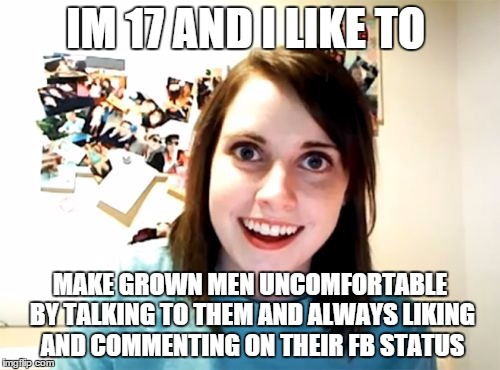 Overly Attached Girlfriend | IM 17 AND I LIKE TO MAKE GROWN MEN UNCOMFORTABLE BY TALKING TO THEM AND ALWAYS LIKING AND COMMENTING ON THEIR FB STATUS | image tagged in memes,overly attached girlfriend | made w/ Imgflip meme maker