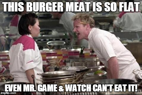 Angry Chef Gordon Ramsay | THIS BURGER MEAT IS SO FLAT EVEN MR. GAME & WATCH CAN'T EAT IT! | image tagged in memes,angry chef gordon ramsay | made w/ Imgflip meme maker