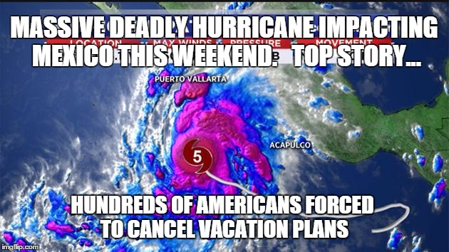 MASSIVE DEADLY HURRICANE IMPACTING MEXICO THIS WEEKEND.   TOP STORY... HUNDREDS OF AMERICANS FORCED TO CANCEL VACATION PLANS | image tagged in hurricane | made w/ Imgflip meme maker