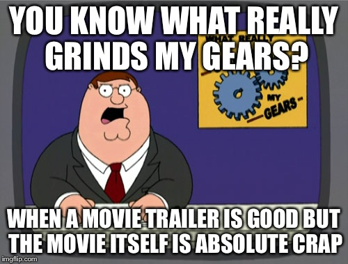 Peter Griffin News Meme | YOU KNOW WHAT REALLY GRINDS MY GEARS? WHEN A MOVIE TRAILER IS GOOD BUT THE MOVIE ITSELF IS ABSOLUTE CRAP | image tagged in memes,peter griffin news | made w/ Imgflip meme maker