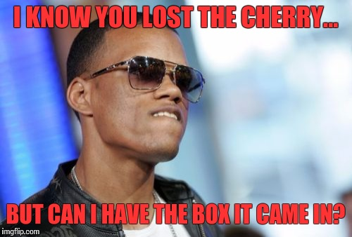 Dat Ass | I KNOW YOU LOST THE CHERRY... BUT CAN I HAVE THE BOX IT CAME IN? | image tagged in memes,dat ass | made w/ Imgflip meme maker