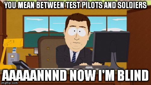 Aaaaand Its Gone Meme | YOU MEAN BETWEEN TEST PILOTS AND SOLDIERS AAAAANNND NOW I'M BLIND | image tagged in memes,aaaaand its gone | made w/ Imgflip meme maker