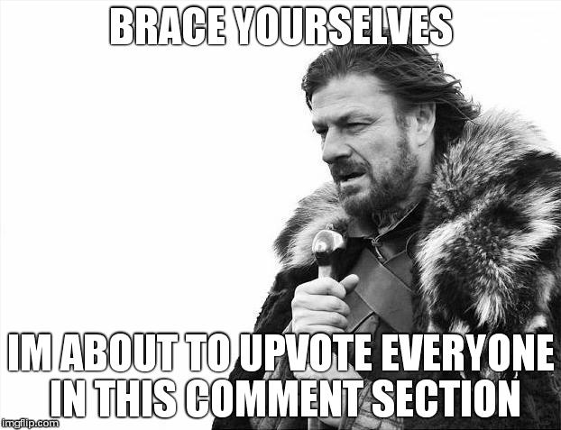 Brace Yourselves X is Coming Meme | BRACE YOURSELVES IM ABOUT TO UPVOTE EVERYONE IN THIS COMMENT SECTION | image tagged in memes,brace yourselves x is coming | made w/ Imgflip meme maker