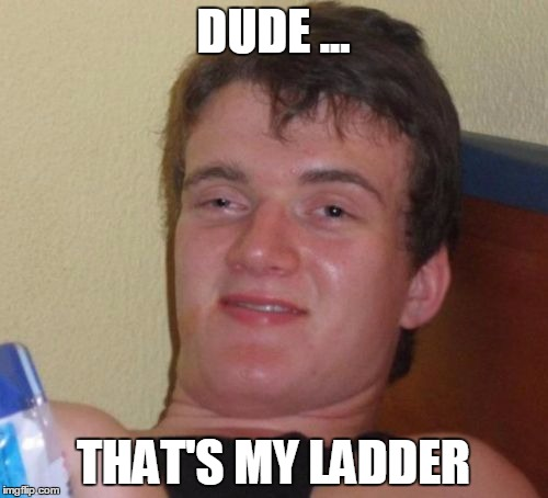 10 Guy Meme | DUDE ... THAT'S MY LADDER | image tagged in memes,10 guy | made w/ Imgflip meme maker