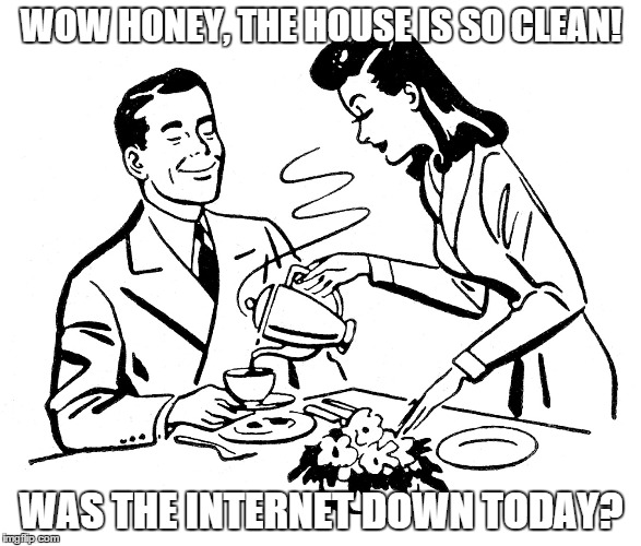Retro Sarcastic Husband | WOW HONEY, THE HOUSE IS SO CLEAN! WAS THE INTERNET DOWN TODAY? | image tagged in sarcasm,retro | made w/ Imgflip meme maker