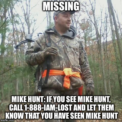 MISSING MIKE HUNT: IF YOU SEE MIKE HUNT, CALL 1-888-IAM-LOST AND LET THEM KNOW THAT YOU HAVE SEEN MIKE HUNT | image tagged in memes | made w/ Imgflip meme maker