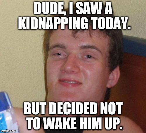 I saw a kidnapping. | DUDE, I SAW A KIDNAPPING TODAY. BUT DECIDED NOT TO WAKE HIM UP. | image tagged in memes,10 guy | made w/ Imgflip meme maker