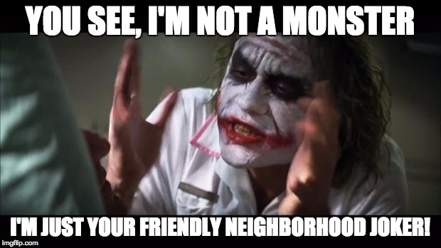 Who wants to kill you | YOU SEE, I'M NOT A MONSTER I'M JUST YOUR FRIENDLY NEIGHBORHOOD JOKER! | image tagged in memes,and everybody loses their minds,joker,the dark knight,batman,funny memes | made w/ Imgflip meme maker