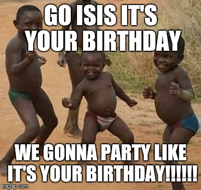 AFRICAN KIDS DANCING | GO ISIS IT'S YOUR BIRTHDAY WE GONNA PARTY LIKE IT'S YOUR BIRTHDAY!!!!!! | image tagged in african kids dancing | made w/ Imgflip meme maker