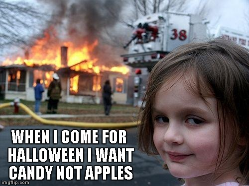 Disaster Girl Meme | WHEN I COME FOR HALLOWEEN I WANT CANDY NOT APPLES | image tagged in memes,disaster girl | made w/ Imgflip meme maker