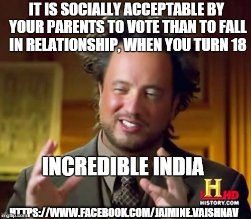 Ancient Aliens Meme | IT IS SOCIALLY ACCEPTABLE BY YOUR PARENTS TO VOTE THAN TO FALL IN RELATIONSHIP, WHEN YOU TURN 18 INCREDIBLE INDIA HTTPS://WWW.FACEBOOK.COM/J | image tagged in memes,ancient aliens | made w/ Imgflip meme maker