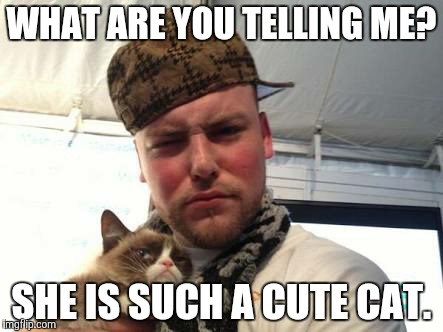 WHAT ARE YOU TELLING ME? SHE IS SUCH A CUTE CAT. | made w/ Imgflip meme maker