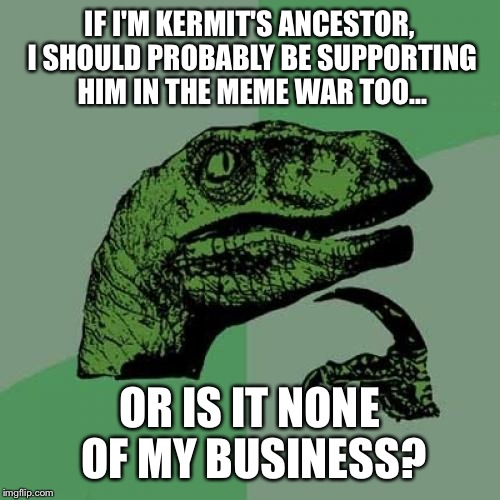 After all, they're both green reptiles with a sense of humour. They HAVE to be related.  | IF I'M KERMIT'S ANCESTOR, I SHOULD PROBABLY BE SUPPORTING HIM IN THE MEME WAR TOO... OR IS IT NONE OF MY BUSINESS? | image tagged in memes,philosoraptor | made w/ Imgflip meme maker