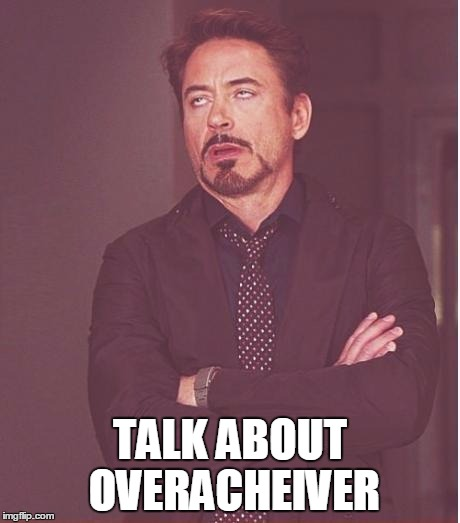 Face You Make Robert Downey Jr Meme | TALK ABOUT OVERACHEIVER | image tagged in memes,face you make robert downey jr | made w/ Imgflip meme maker